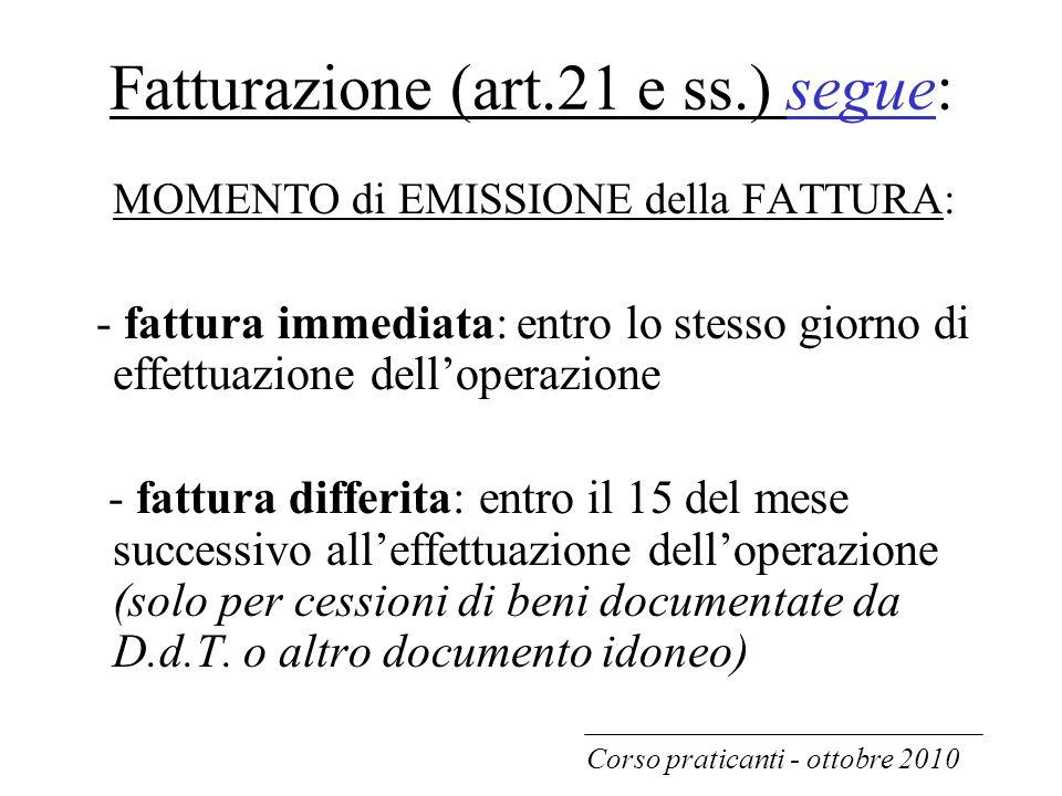 Fatturazione (art.21 e ss.) segue: MOMENTO di EMISSIONE della FATTURA: - fattura immediata: entro lo stesso giorno di effettuazione dell'operazione -