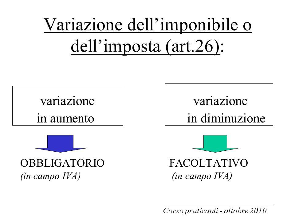 Variazione dell'imponibile o dell'imposta (art.26): variazione variazione in aumento in diminuzione OBBLIGATORIO FACOLTATIVO (in campo IVA) Corso prat