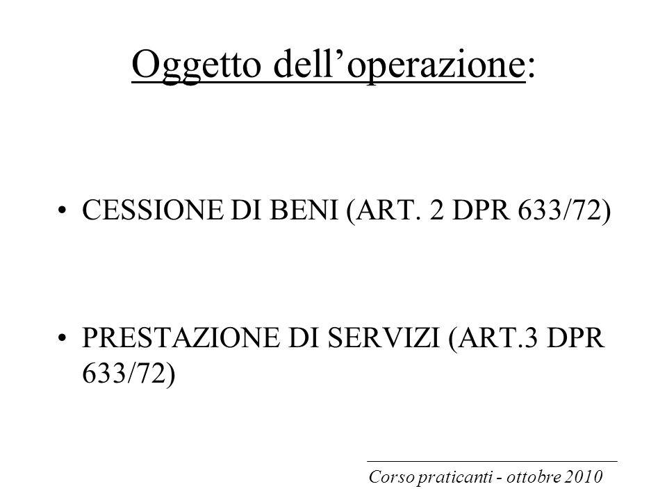 Oggetto dell'operazione: CESSIONE DI BENI (ART. 2 DPR 633/72) PRESTAZIONE DI SERVIZI (ART.3 DPR 633/72) Corso praticanti - ottobre 2010