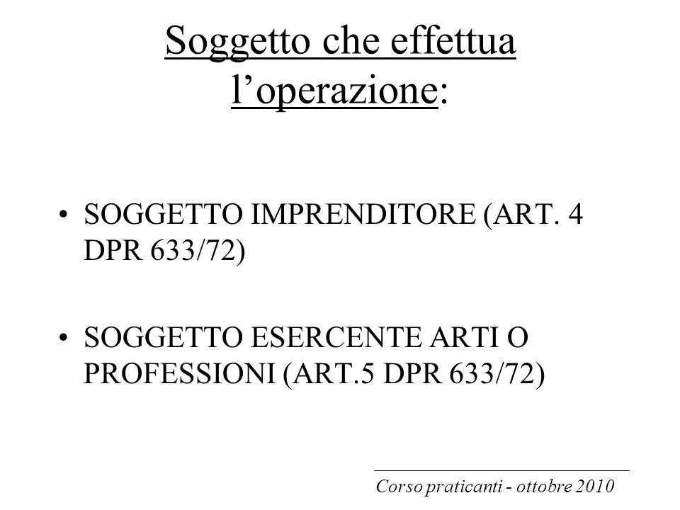 Soggetto che effettua l'operazione: SOGGETTO IMPRENDITORE (ART. 4 DPR 633/72) SOGGETTO ESERCENTE ARTI O PROFESSIONI (ART.5 DPR 633/72) Corso praticant
