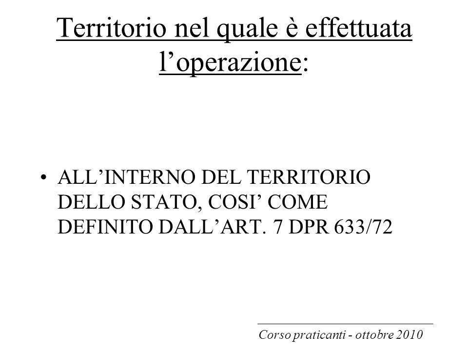 Territorio nel quale è effettuata l'operazione: ALL'INTERNO DEL TERRITORIO DELLO STATO, COSI' COME DEFINITO DALL'ART. 7 DPR 633/72 Corso praticanti -