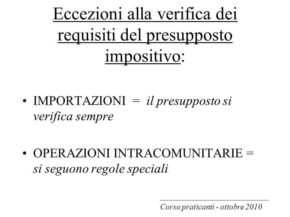 Eccezioni alla verifica dei requisiti del presupposto impositivo: IMPORTAZIONI = il presupposto si verifica sempre OPERAZIONI INTRACOMUNITARIE = si se