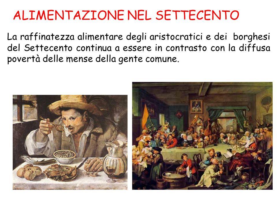 ALIMENTAZIONE NEL SETTECENTO La raffinatezza alimentare degli aristocratici e dei borghesi del Settecento continua a essere in contrasto con la diffus