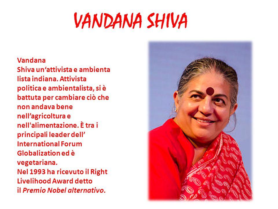 VANDANA SHIVA Vandana Shiva un'attivista e ambienta lista indiana. Attivista politica e ambientalista, si è battuta per cambiare ciò che non andava be