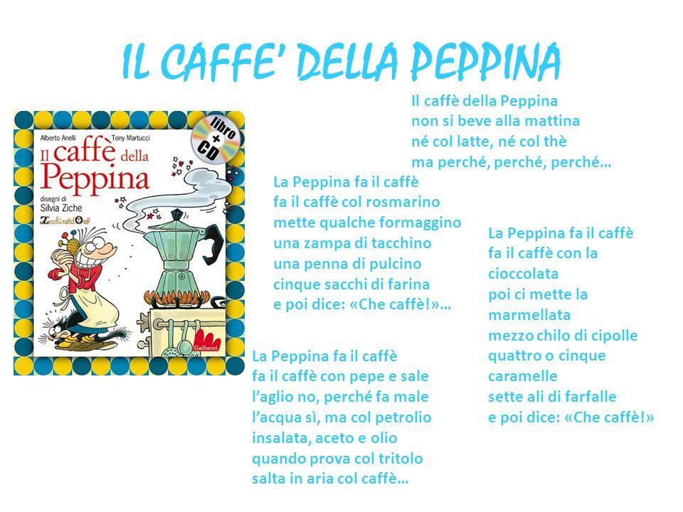 IL CAFFE' DELLA PEPPINA Il caffè della Peppina non si beve alla mattina né col latte, né col thè ma perché, perché, perché… La Peppina fa il caffè fa
