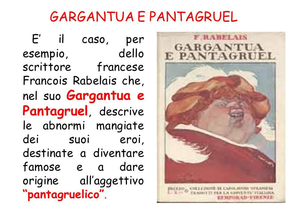 E' il caso, per esempio, dello scrittore francese Francois Rabelais che, nel suo Gargantua e Pantagruel, descrive le abnormi mangiate dei suoi eroi, d