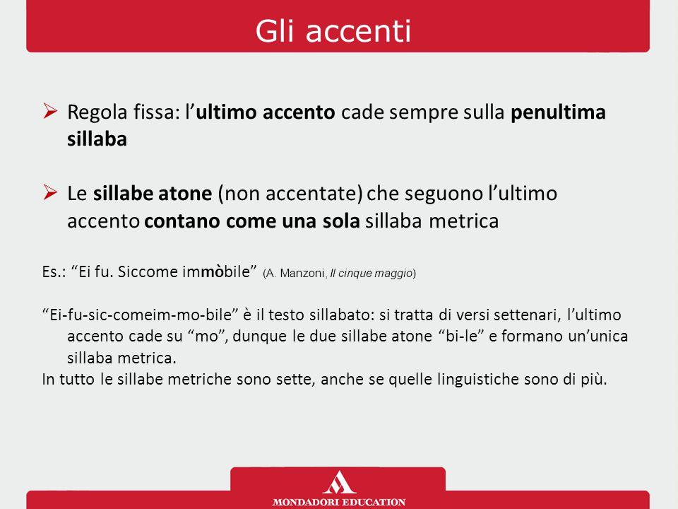 Gli accenti  Regola fissa: l'ultimo accento cade sempre sulla penultima sillaba  Le sillabe atone (non accentate) che seguono l'ultimo accento contano come una sola sillaba metrica Es.: Ei fu.
