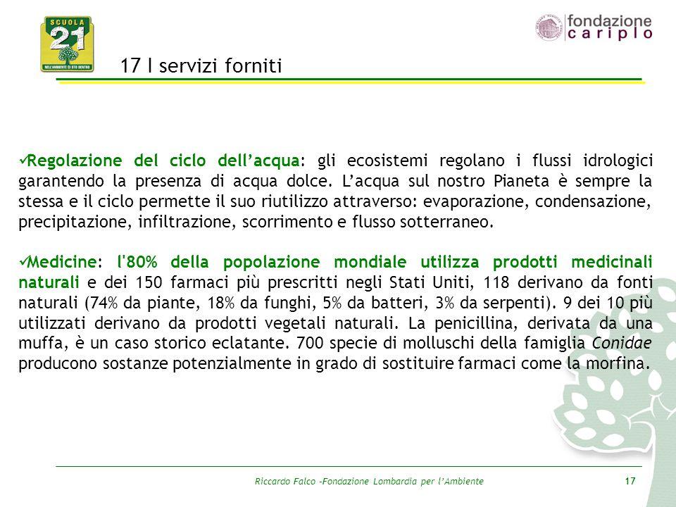 Riccardo Falco –Fondazione Lombardia per l'Ambiente17 17 I servizi forniti Regolazione del ciclo dell'acqua: gli ecosistemi regolano i flussi idrologi