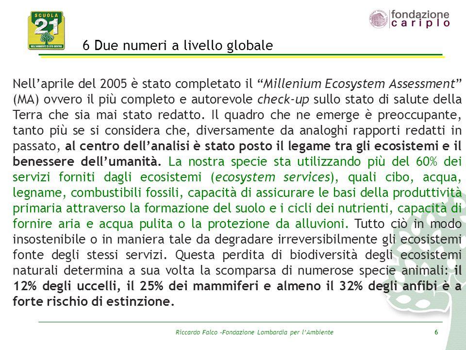 """Riccardo Falco –Fondazione Lombardia per l'Ambiente6 6 Due numeri a livello globale Nell'aprile del 2005 è stato completato il """"Millenium Ecosystem As"""