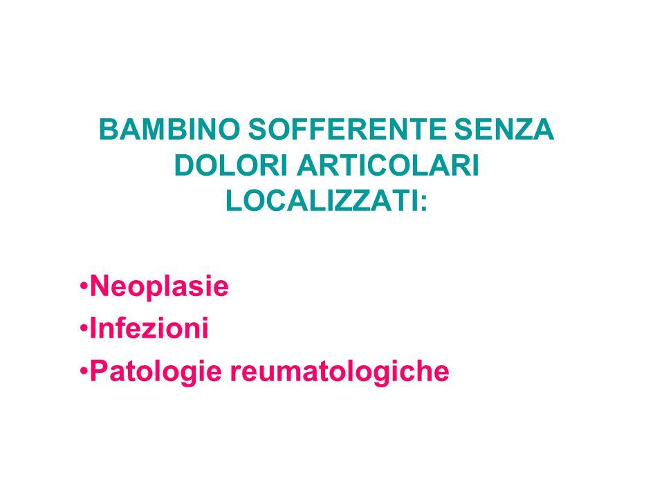 BAMBINO SOFFERENTE SENZA DOLORI ARTICOLARI LOCALIZZATI: Neoplasie Infezioni Patologie reumatologiche
