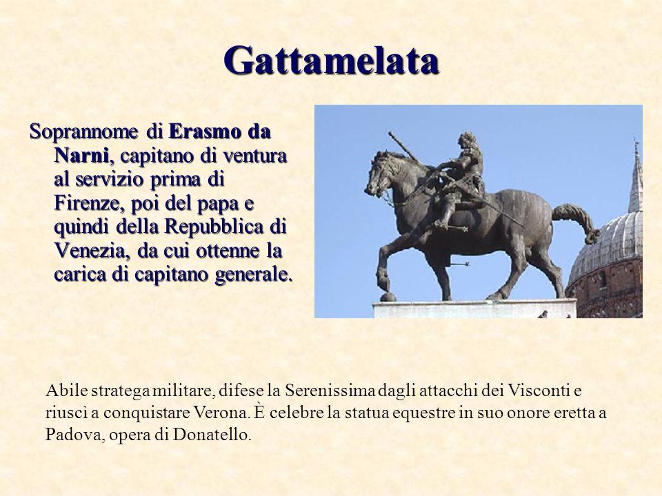 Gattamelata Soprannome di Erasmo da Narni, capitano di ventura al servizio prima di Firenze, poi del papa e quindi della Repubblica di Venezia, da cui ottenne la carica di capitano generale.