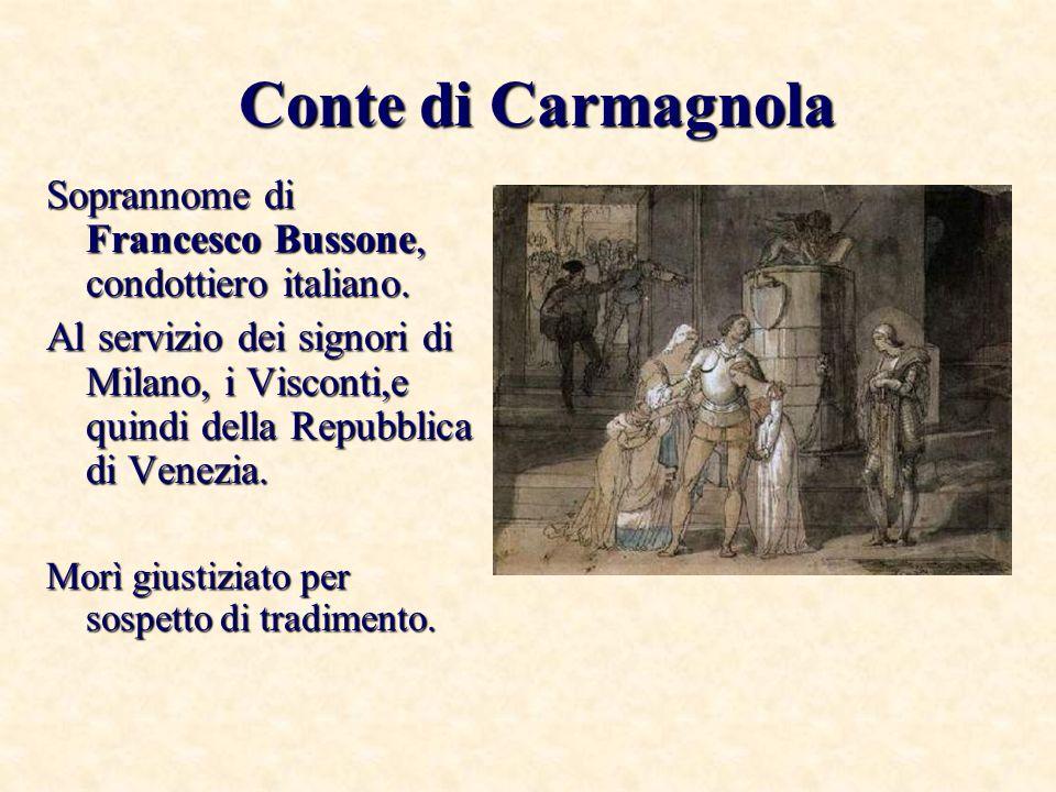 Conte di Carmagnola Soprannome di Francesco Bussone, condottiero italiano. Al servizio dei signori di Milano, i Visconti,e quindi della Repubblica di
