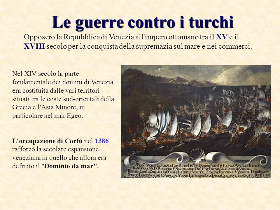 Le guerre contro i turchi Opposero la Repubblica di Venezia all impero ottomano tra il XV e il XVIII secolo per la conquista della supremazia sul mare e nei commerci.