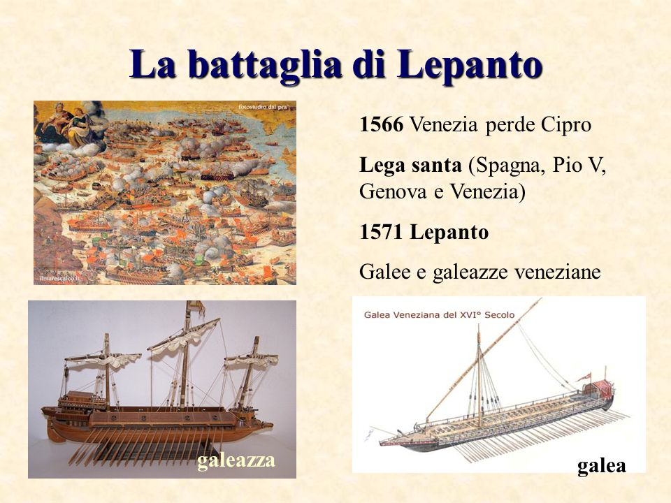 La battaglia di Lepanto 1566 Venezia perde Cipro Lega santa (Spagna, Pio V, Genova e Venezia) 1571 Lepanto Galee e galeazze veneziane galeazza galea