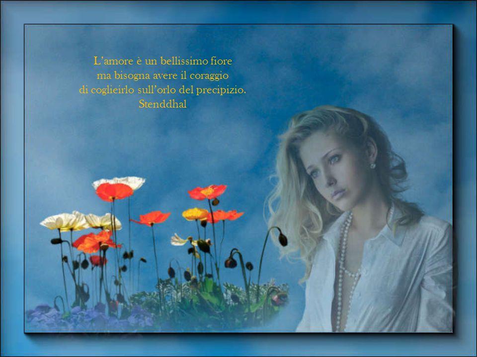 L'amore è un bellissimo fiore ma bisogna avere il coraggio di coglieirlo sull'orlo del precipizio.