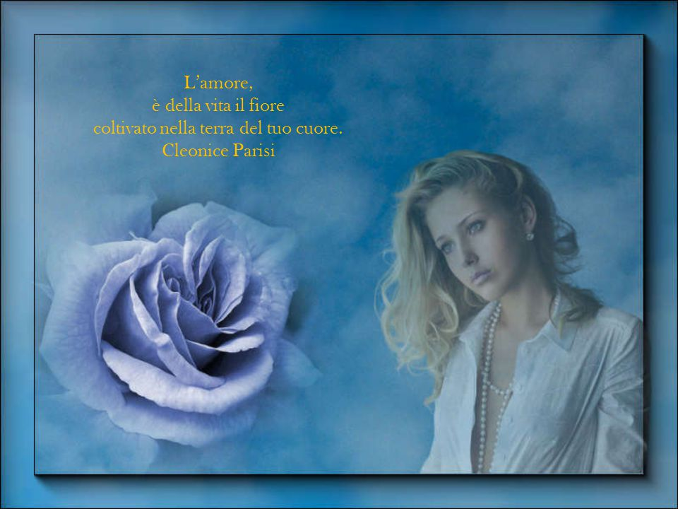 L'amore, è della vita il fiore coltivato nella terra del tuo cuore. Cleonice Parisi