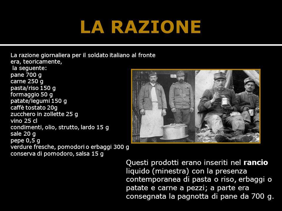 LA RAZIONE La razione giornaliera per il soldato italiano al fronte era, teoricamente, la seguente: pane 700 g carne 250 g pasta/riso 150 g formaggio