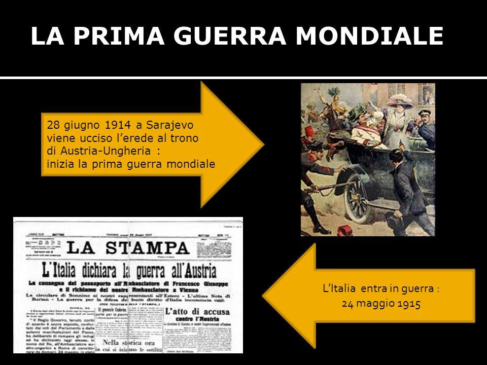 LA PRIMA GUERRA MONDIALE 28 giugno 1914 a Sarajevo viene ucciso l'erede al trono di Austria-Ungheria : inizia la prima guerra mondiale L'Italia entra in guerra : 24 maggio 1915