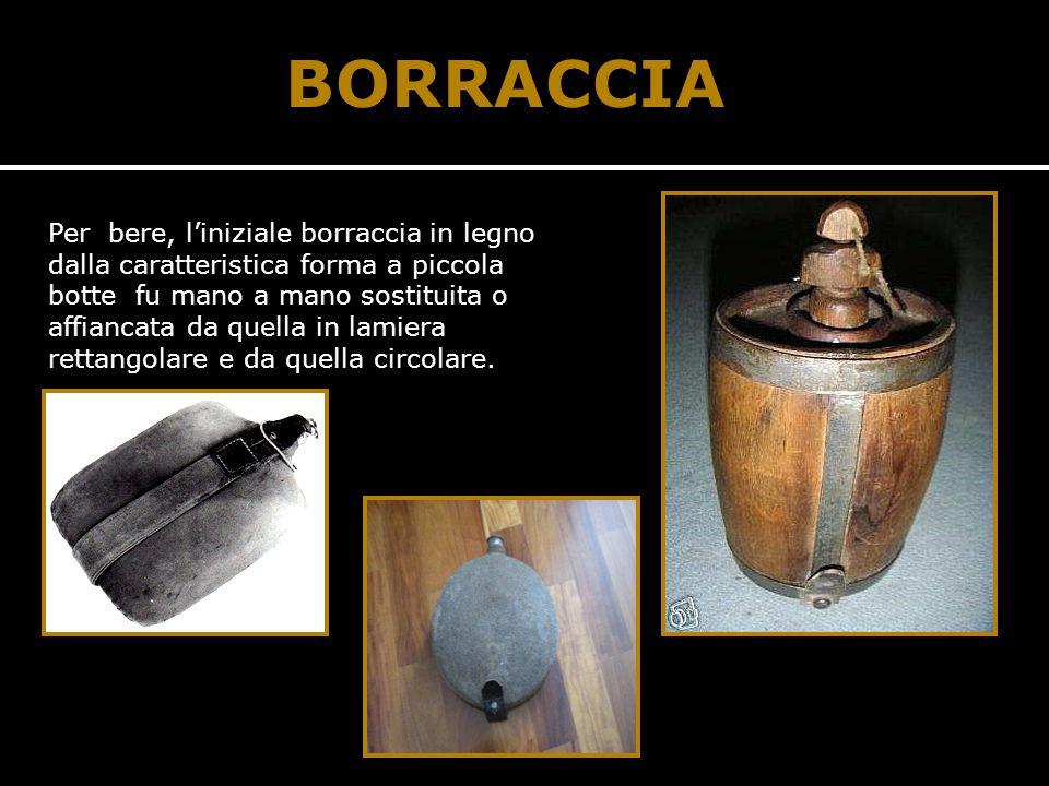 BORRACCIA Per bere, l'iniziale borraccia in legno dalla caratteristica forma a piccola botte fu mano a mano sostituita o affiancata da quella in lamiera rettangolare e da quella circolare.