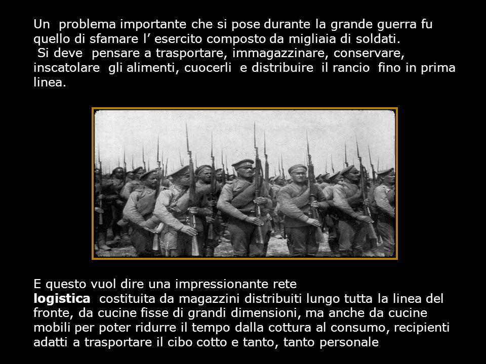 Un problema importante che si pose durante la grande guerra fu quello di sfamare l' esercito composto da migliaia di soldati. Si deve pensare a traspo