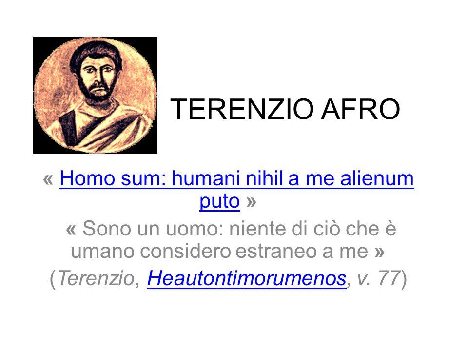 TERENZIO AFRO « Homo sum: humani nihil a me alienum puto »Homo sum: humani nihil a me alienum puto « Sono un uomo: niente di ciò che è umano considero estraneo a me » (Terenzio, Heautontimorumenos, v.