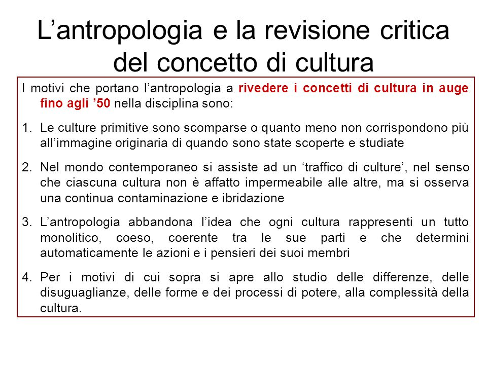 I motivi che portano l'antropologia a rivedere i concetti di cultura in auge fino agli '50 nella disciplina sono: 1.Le culture primitive sono scompars