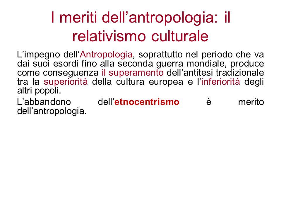 I meriti dell'antropologia: il relativismo culturale L'impegno dell'Antropologia, soprattutto nel periodo che va dai suoi esordi fino alla seconda gue