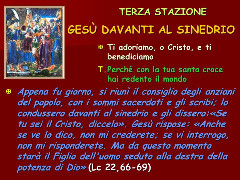 TERZA STAZIONE GESÙ DAVANTI AL SINEDRIO Ti adoriamo, o Cristo, e ti benediciamo T.Perché con la tua santa croce hai redento il mondo  Appena fu gior
