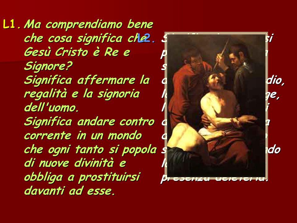 L1.Ma comprendiamo bene che cosa significa che Gesù Cristo è Re e Signore? Significa affermare la regalità e la signoria dell'uomo. Significa andare c