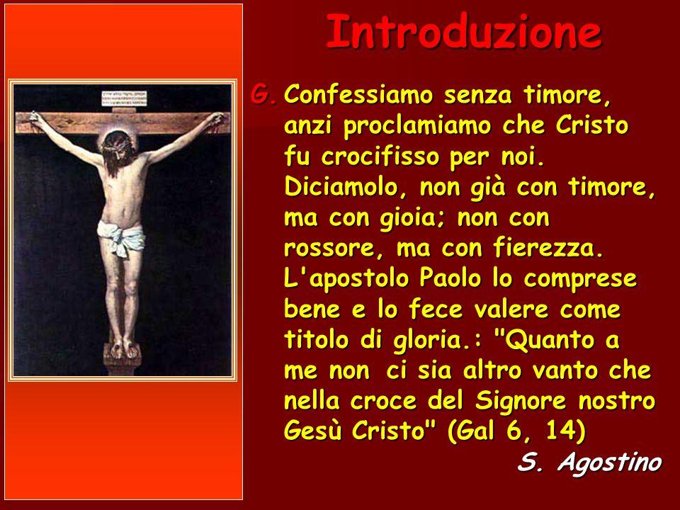 G.Confessiamo senza timore, anzi proclamiamo che Cristo fu crocifisso per noi. Diciamolo, non già con timore, ma con gioia; non con rossore, ma con fi