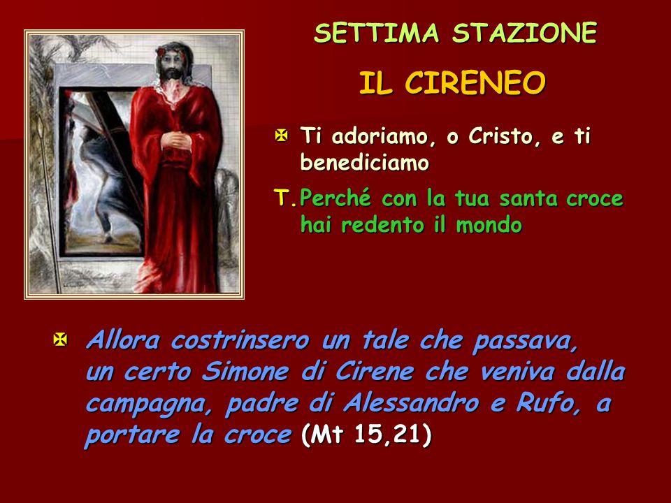 SETTIMA STAZIONE IL CIRENEO Ti adoriamo, o Cristo, e ti benediciamo T.Perché con la tua santa croce hai redento il mondo  Allora costrinsero un tale