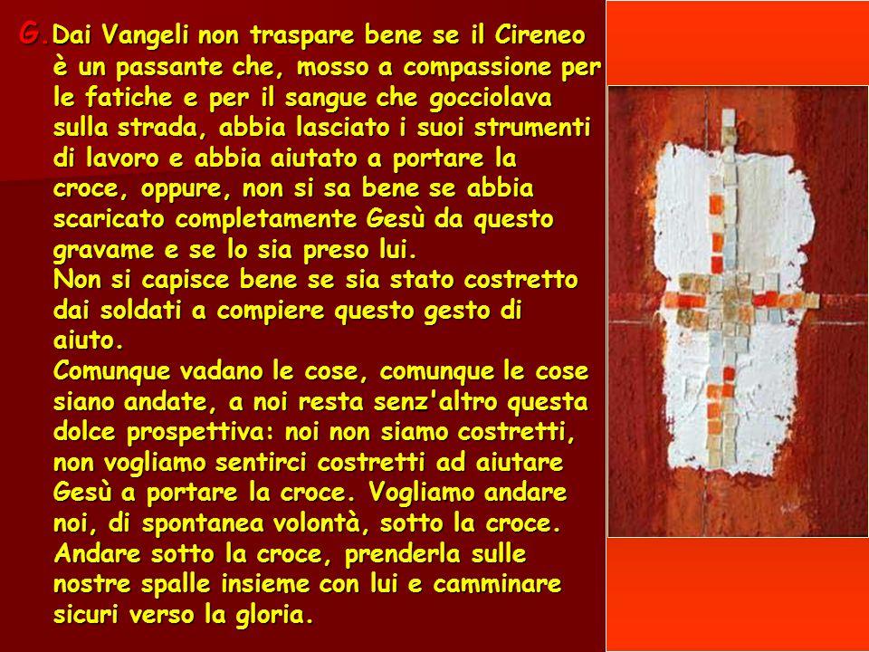 G. Dai Vangeli non traspare bene se il Cireneo è un passante che, mosso a compassione per le fatiche e per il sangue che gocciolava sulla strada, abbi