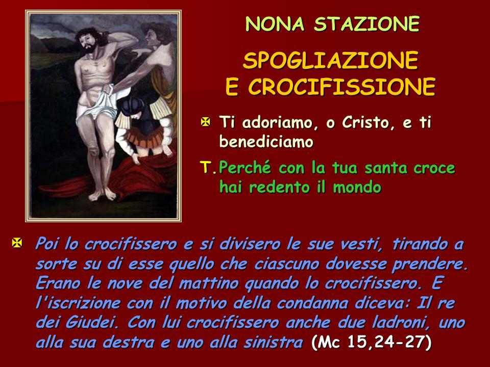 NONA STAZIONE SPOGLIAZIONE E CROCIFISSIONE Ti adoriamo, o Cristo, e ti benediciamo T.Perché con la tua santa croce hai redento il mondo  Poi lo croc