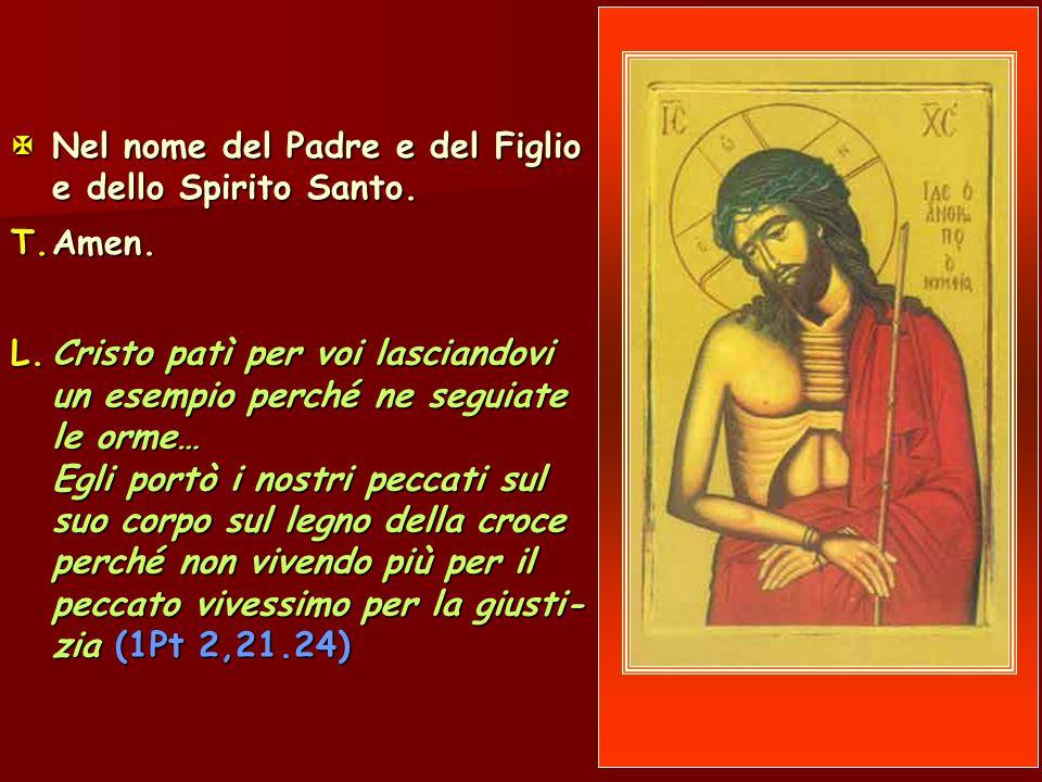  Nel nome del Padre e del Figlio e dello Spirito Santo. T.Amen. L.Cristo patì per voi lasciandovi un esempio perché ne seguiate le orme… Egli portò i
