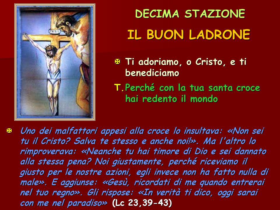 DECIMA STAZIONE IL BUON LADRONE Ti adoriamo, o Cristo, e ti benediciamo T.Perché con la tua santa croce hai redento il mondo  Uno dei malfattori app