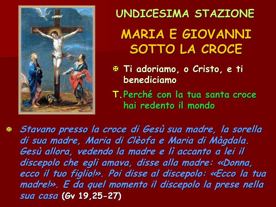 UNDICESIMA STAZIONE MARIA E GIOVANNI SOTTO LA CROCE Ti adoriamo, o Cristo, e ti benediciamo T.Perché con la tua santa croce hai redento il mondo  St