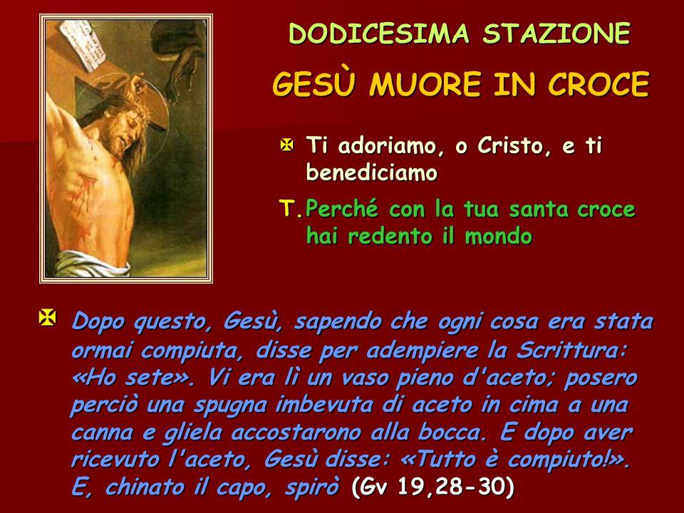 DODICESIMA STAZIONE GESÙ MUORE IN CROCE Ti adoriamo, o Cristo, e ti benediciamo T.Perché con la tua santa croce hai redento il mondo  Dopo questo, G