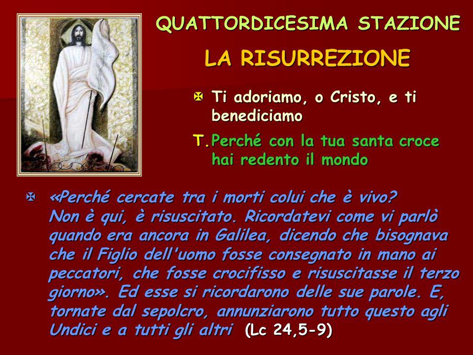 QUATTORDICESIMA STAZIONE LA RISURREZIONE Ti adoriamo, o Cristo, e ti benediciamo T.Perché con la tua santa croce hai redento il mondo  «Perché cerca