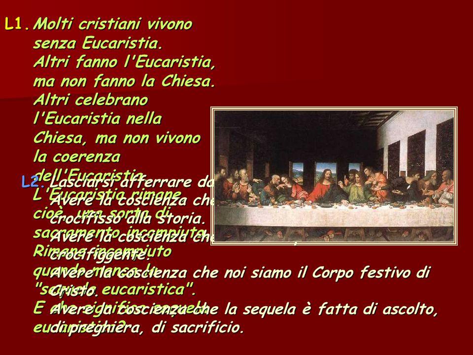 L1.Molti cristiani vivono senza Eucaristia. Altri fanno l'Eucaristia, ma non fanno la Chiesa. Altri celebrano l'Eucaristia nella Chiesa, ma non vivono
