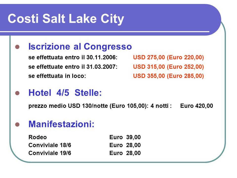 Costi Salt Lake City Iscrizione al Congresso se effettuata entro il 30.11.2006: USD 275,00 (Euro 220,00) se effettuate entro il 31.03.2007: USD 315,00 (Euro 252,00) se effettuata in loco:USD 355,00 (Euro 285,00) Hotel 4/5 Stelle: prezzo medio USD 130/notte (Euro 105,00): 4 notti : Euro 420,00 Manifestazioni: RodeoEuro 39,00 Conviviale 18/6Euro 28,00 Conviviale 19/6Euro 28,00