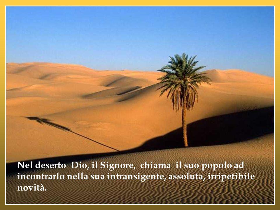 Nel deserto Dio, il Signore, chiama il suo popolo ad incontrarlo nella sua intransigente, assoluta, irripetibile novità.