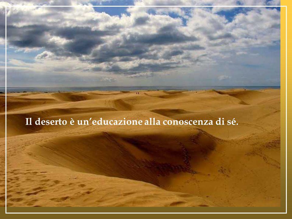 Il deserto è magistero di fede: esso aguzza lo sguardo interiore e fa dell'uomo un vigilante, un uomo dall'occhio penetrante.
