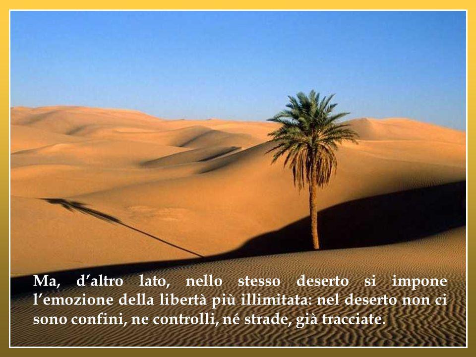 Ma, d'altro lato, nello stesso deserto si impone l'emozione della libertà più illimitata: nel deserto non ci sono confini, ne controlli, né strade, già tracciate.