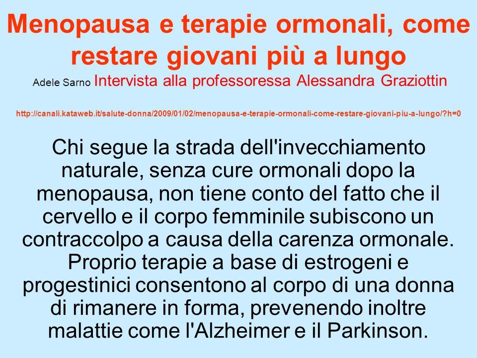 Menopausa e terapie ormonali, come restare giovani più a lungo Adele Sarno Intervista alla professoressa Alessandra Graziottin http://canali.kataweb.it/salute-donna/2009/01/02/menopausa-e-terapie-ormonali-come-restare-giovani-piu-a-lungo/?h=0 Chi segue la strada dell invecchiamento naturale, senza cure ormonali dopo la menopausa, non tiene conto del fatto che il cervello e il corpo femminile subiscono un contraccolpo a causa della carenza ormonale.