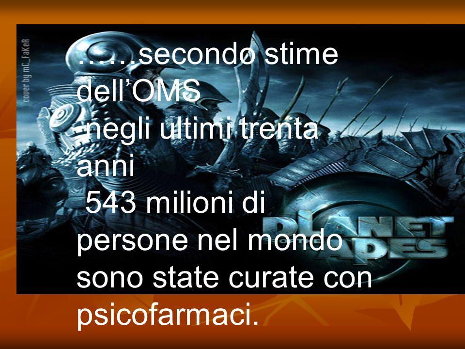 ……secondo stime dell'OMS negli ultimi trenta anni 543 milioni di persone nel mondo sono state curate con psicofarmaci.