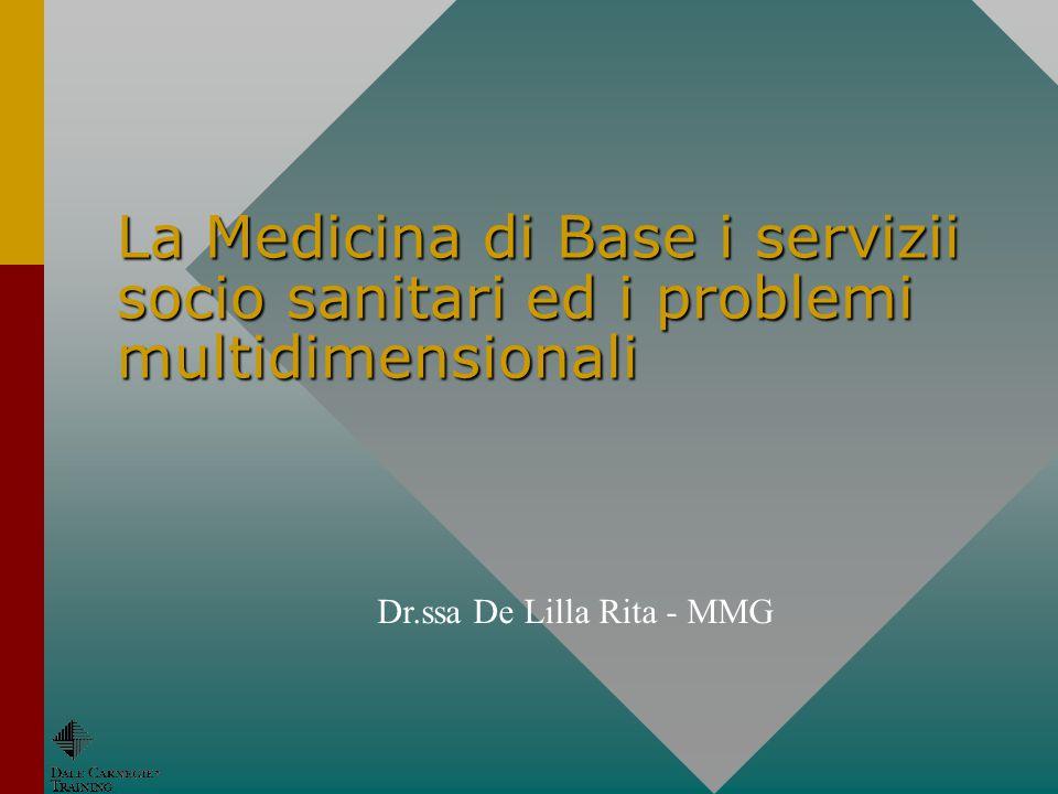 La Medicina di Base i servizii socio sanitari ed i problemi multidimensionali Dr.ssa De Lilla Rita - MMG