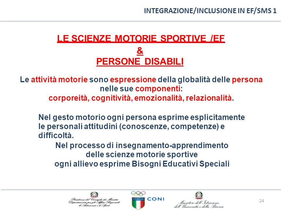INTEGRAZIONE/INCLUSIONE IN EF/SMS 1 LE SCIENZE MOTORIE SPORTIVE /EF & PERSONE DISABILI Le attività motorie sono espressione della globalità delle persona nelle sue componenti: corporeità, cognitività, emozionalità, relazionalità.