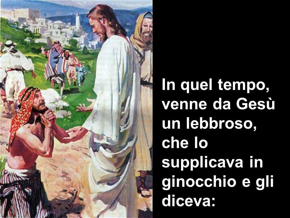 In quel tempo, venne da Gesù un lebbroso, che lo supplicava in ginocchio e gli diceva: