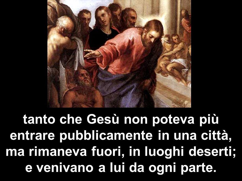 tanto che Gesù non poteva più entrare pubblicamente in una città, ma rimaneva fuori, in luoghi deserti; e venivano a lui da ogni parte.