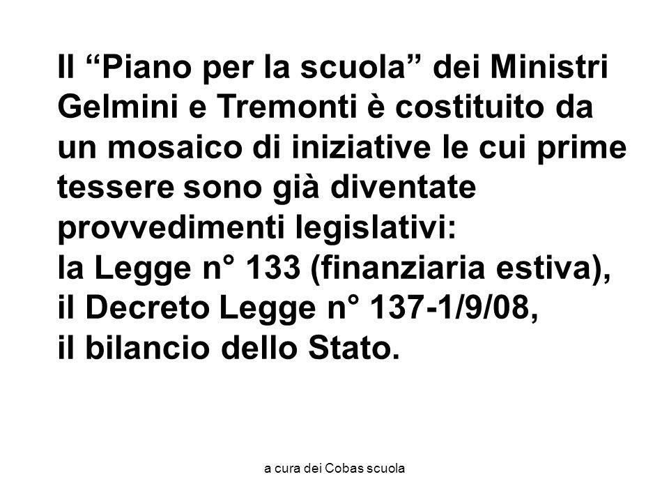 a cura dei Cobas scuola Il Piano per la scuola dei Ministri Gelmini e Tremonti è costituito da un mosaico di iniziative le cui prime tessere sono già diventate provvedimenti legislativi: la Legge n° 133 (finanziaria estiva), il Decreto Legge n° 137-1/9/08, il bilancio dello Stato.
